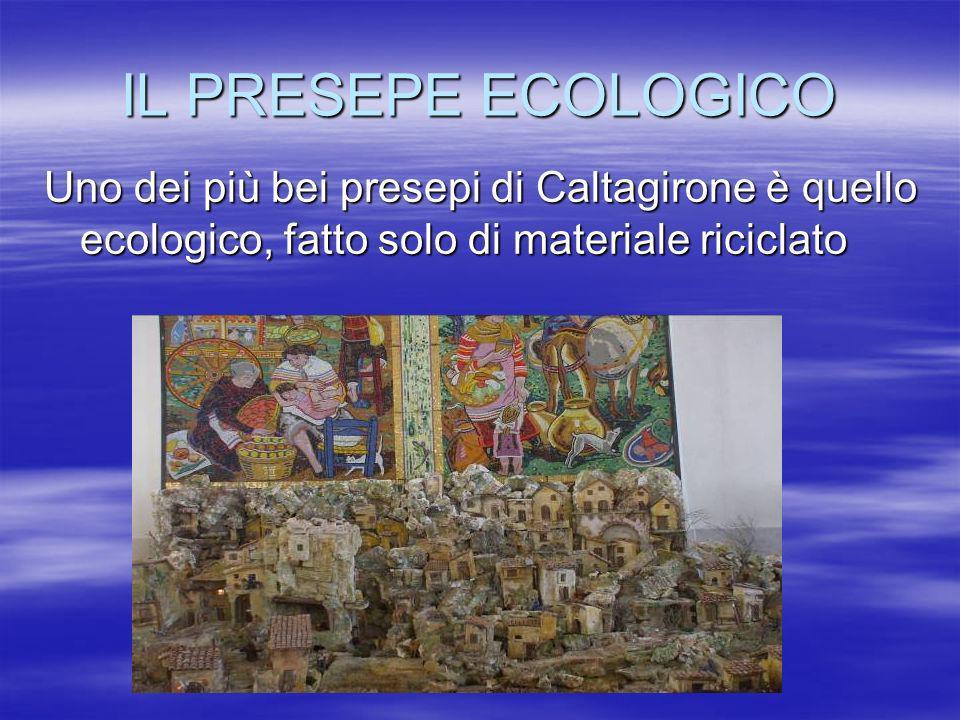 IL PRESEPE ECOLOGICO Uno dei più bei presepi di Caltagirone è quello ecologico, fatto solo di materiale riciclato.