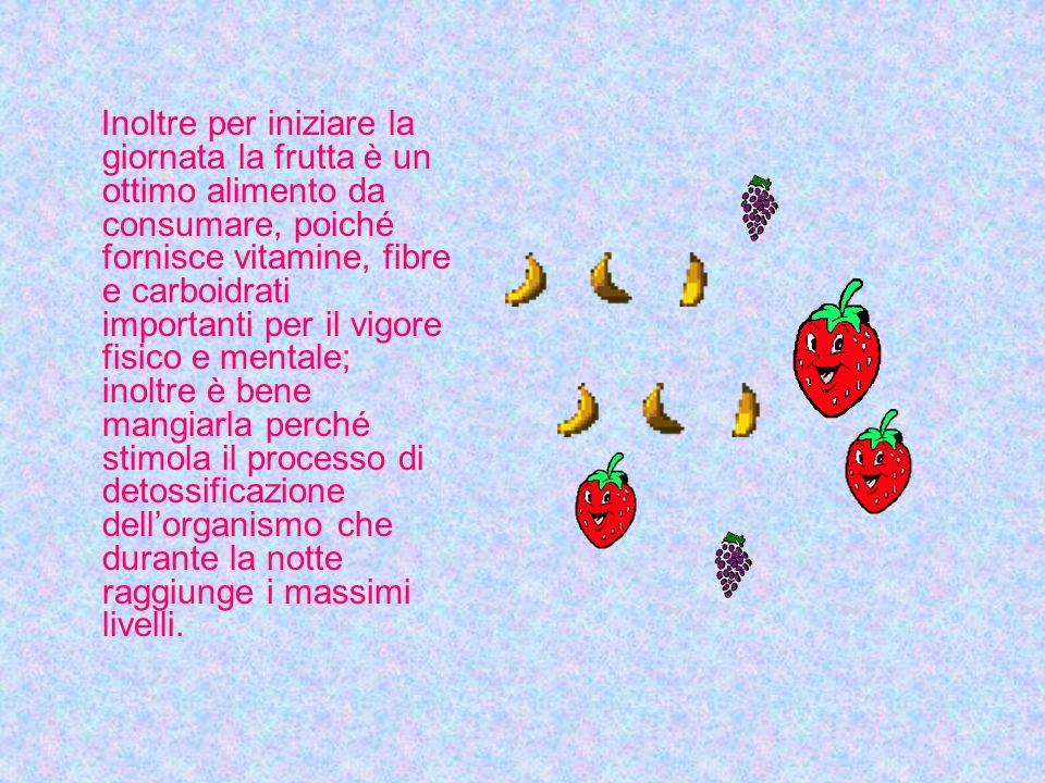 Inoltre per iniziare la giornata la frutta è un ottimo alimento da consumare, poiché fornisce vitamine, fibre e carboidrati importanti per il vigore fisico e mentale; inoltre è bene mangiarla perché stimola il processo di detossificazione dell'organismo che durante la notte raggiunge i massimi livelli.
