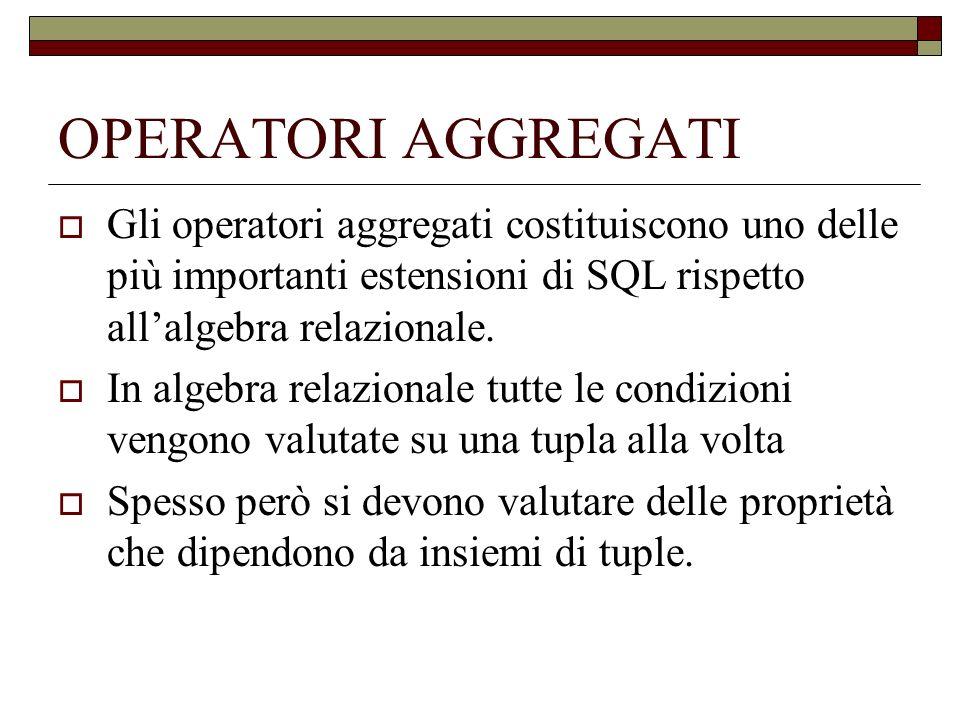 OPERATORI AGGREGATI Gli operatori aggregati costituiscono uno delle più importanti estensioni di SQL rispetto all'algebra relazionale.