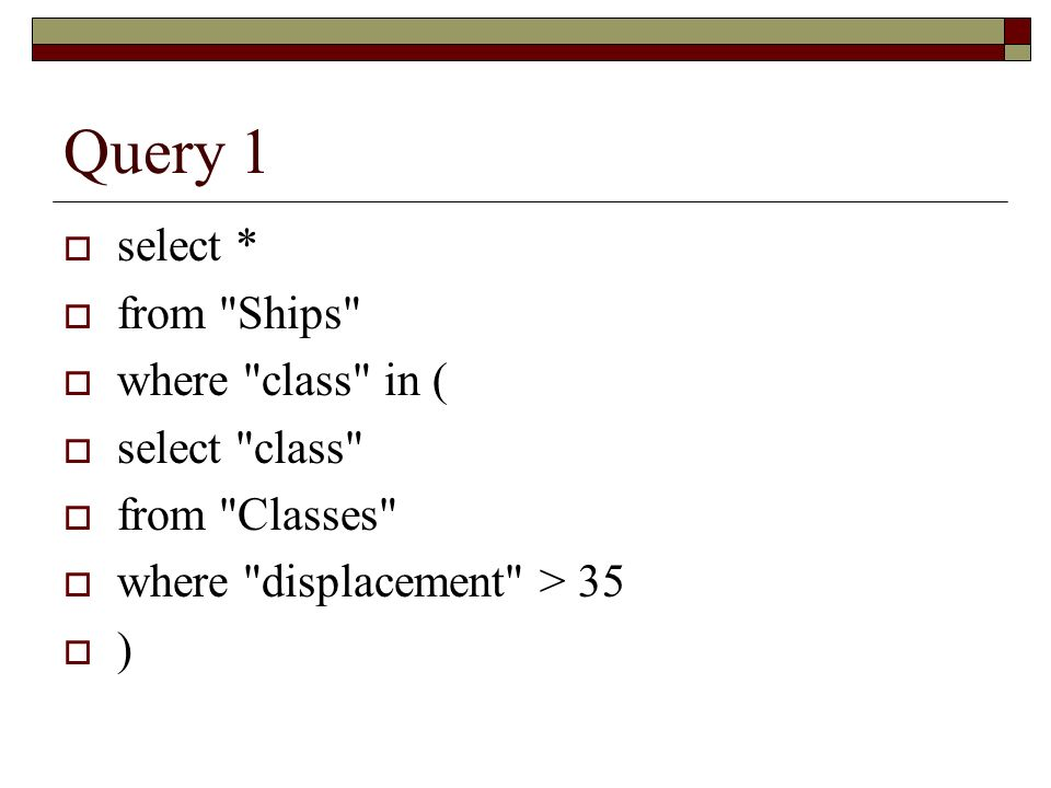 Query 1 select * from Ships where class in ( select class