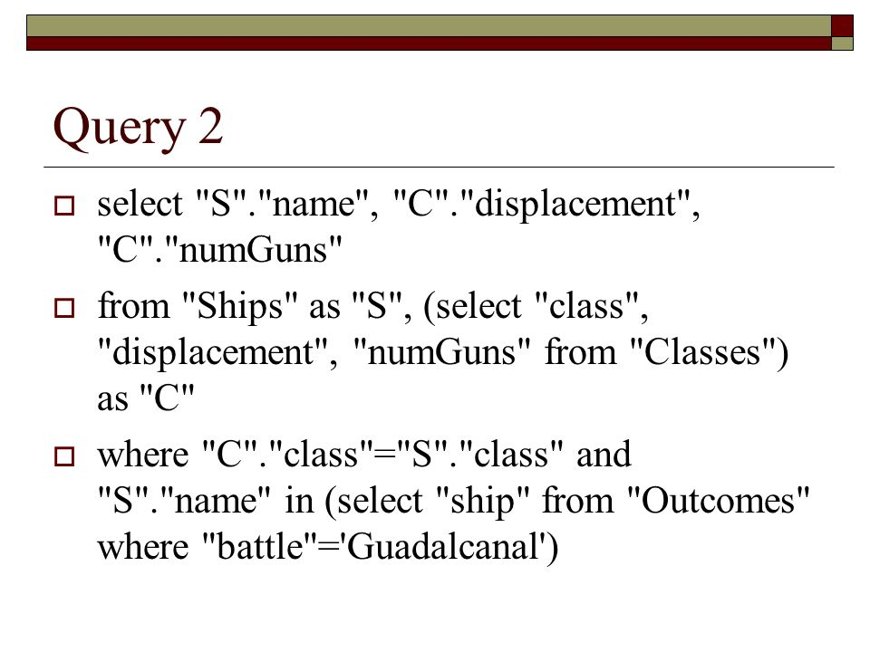 Query 2 select S . name , C . displacement , C . numGuns