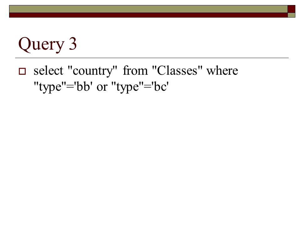Query 3 select country from Classes where type = bb or type = bc