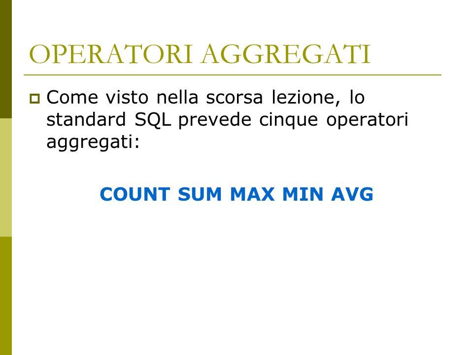 OPERATORI AGGREGATI Come visto nella scorsa lezione, lo standard SQL prevede cinque operatori aggregati: