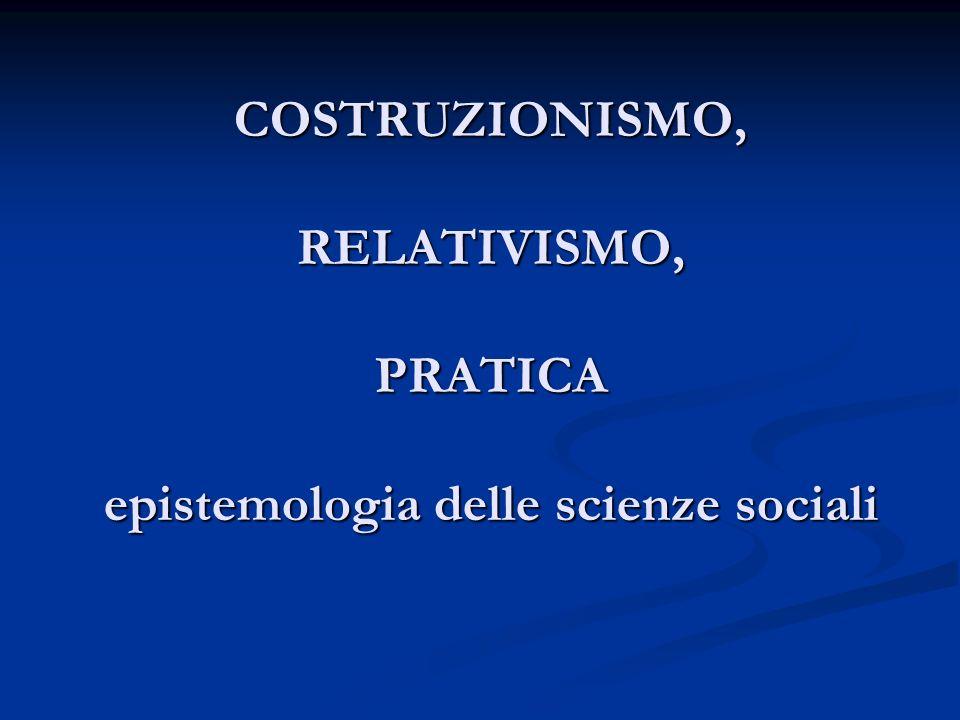 COSTRUZIONISMO, RELATIVISMO, PRATICA epistemologia delle scienze sociali