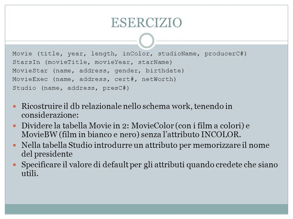 ESERCIZIO Movie (title, year, length, inColor, studioName, producerC#) StarsIn (movieTitle, movieYear, starName)