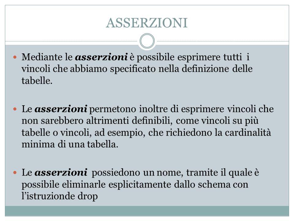 ASSERZIONI Mediante le asserzioni è possibile esprimere tutti i vincoli che abbiamo specificato nella definizione delle tabelle.