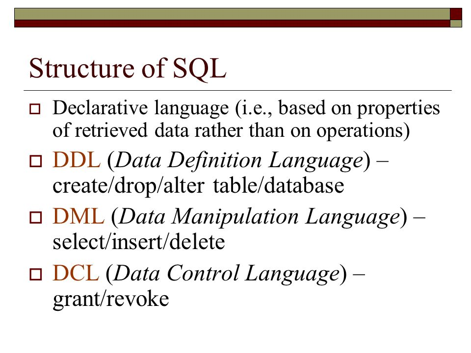 Structure of SQL Declarative language (i.e., based on properties of retrieved data rather than on operations)