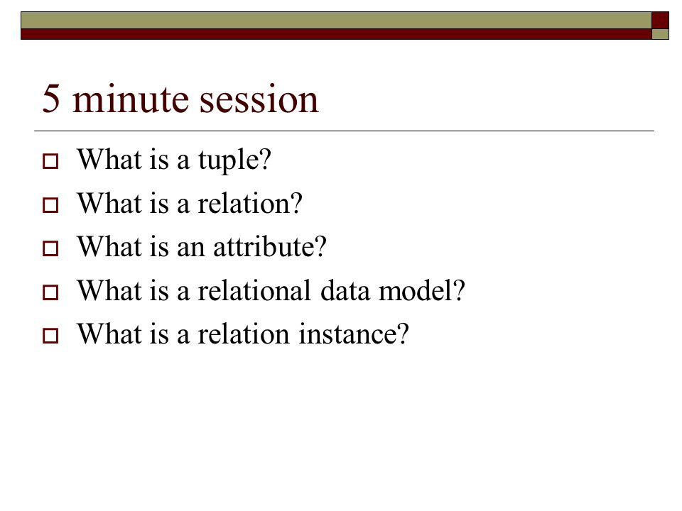 5 minute session What is a tuple What is a relation