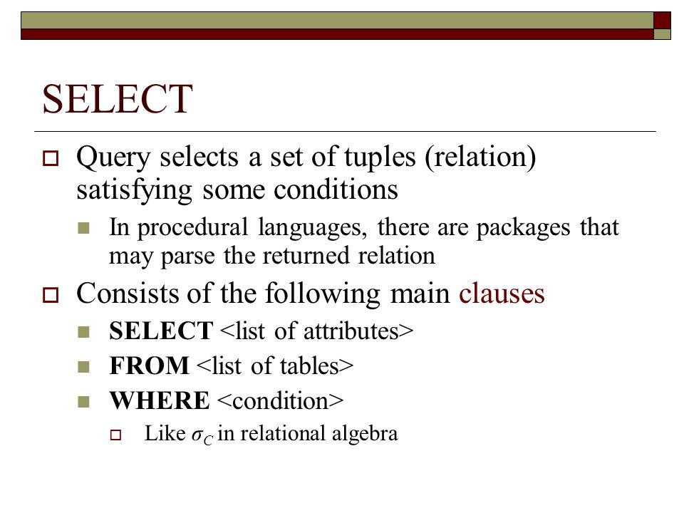SELECT Query selects a set of tuples (relation) satisfying some conditions.