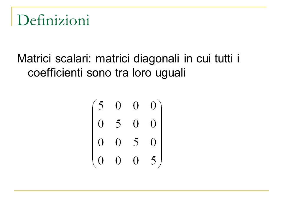 Definizioni Matrici scalari: matrici diagonali in cui tutti i coefficienti sono tra loro uguali