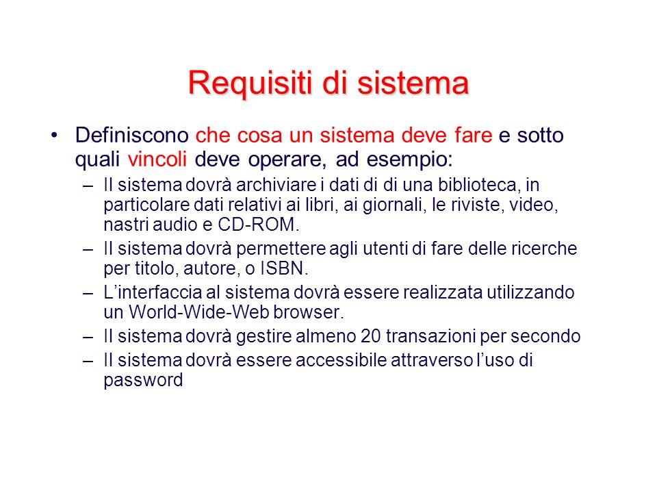 Requisiti di sistema Definiscono che cosa un sistema deve fare e sotto quali vincoli deve operare, ad esempio: