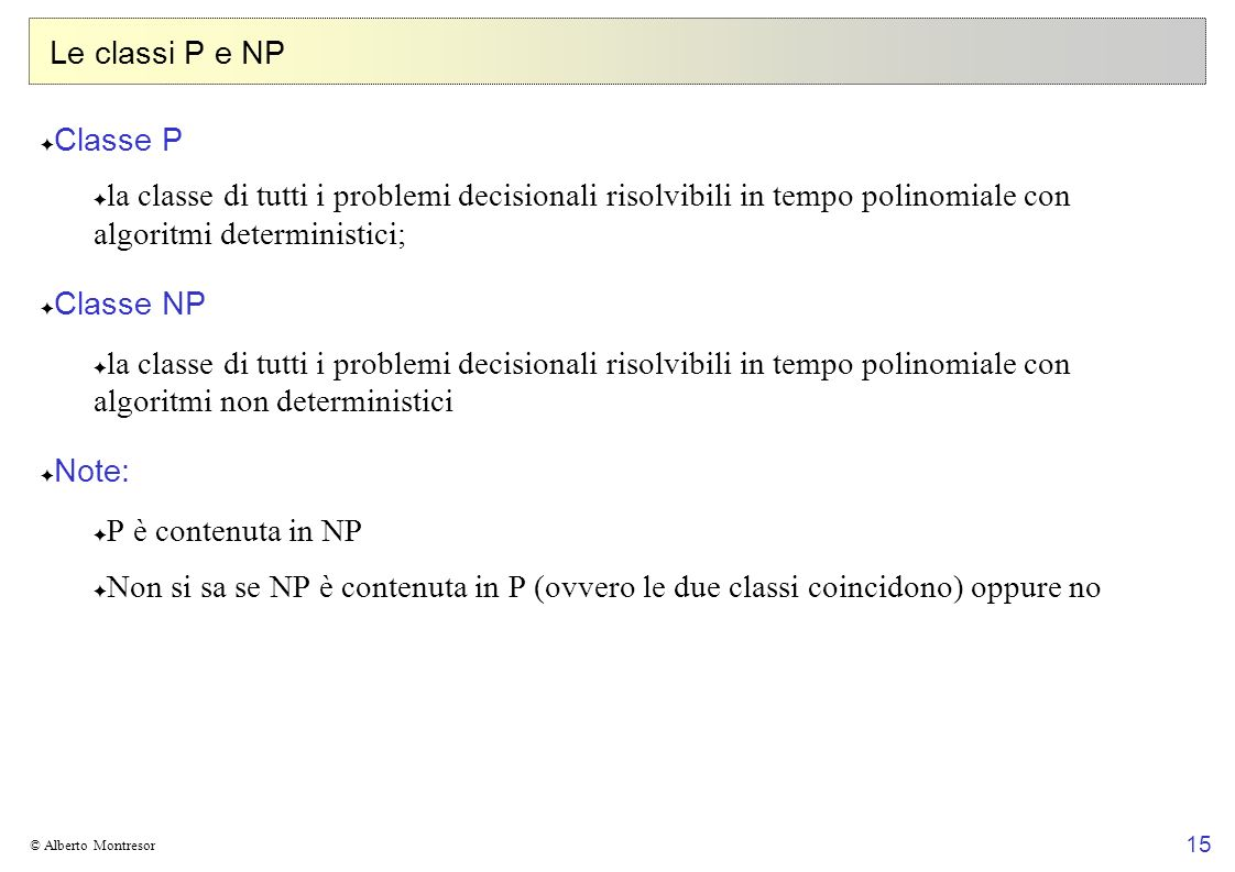 Le classi P e NP Classe P. la classe di tutti i problemi decisionali risolvibili in tempo polinomiale con algoritmi deterministici;