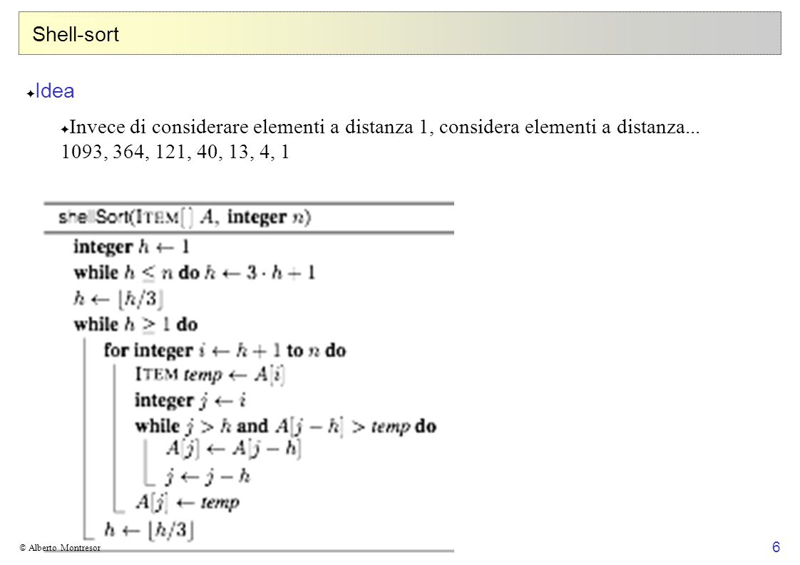 Shell-sort Idea. Invece di considerare elementi a distanza 1, considera elementi a distanza... 1093, 364, 121, 40, 13, 4, 1.
