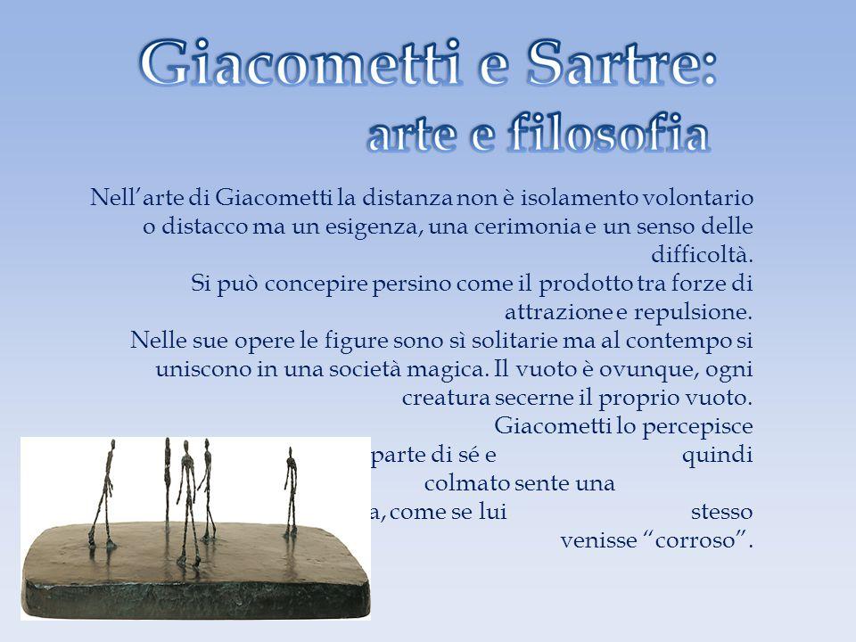 Nell'arte di Giacometti la distanza non è isolamento volontario o distacco ma un esigenza, una cerimonia e un senso delle difficoltà.