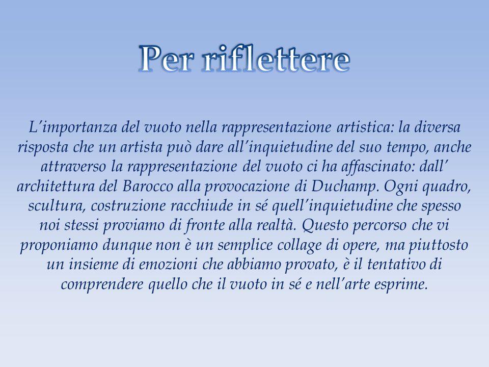 L'importanza del vuoto nella rappresentazione artistica: la diversa risposta che un artista può dare all'inquietudine del suo tempo, anche attraverso la rappresentazione del vuoto ci ha affascinato: dall' architettura del Barocco alla provocazione di Duchamp.