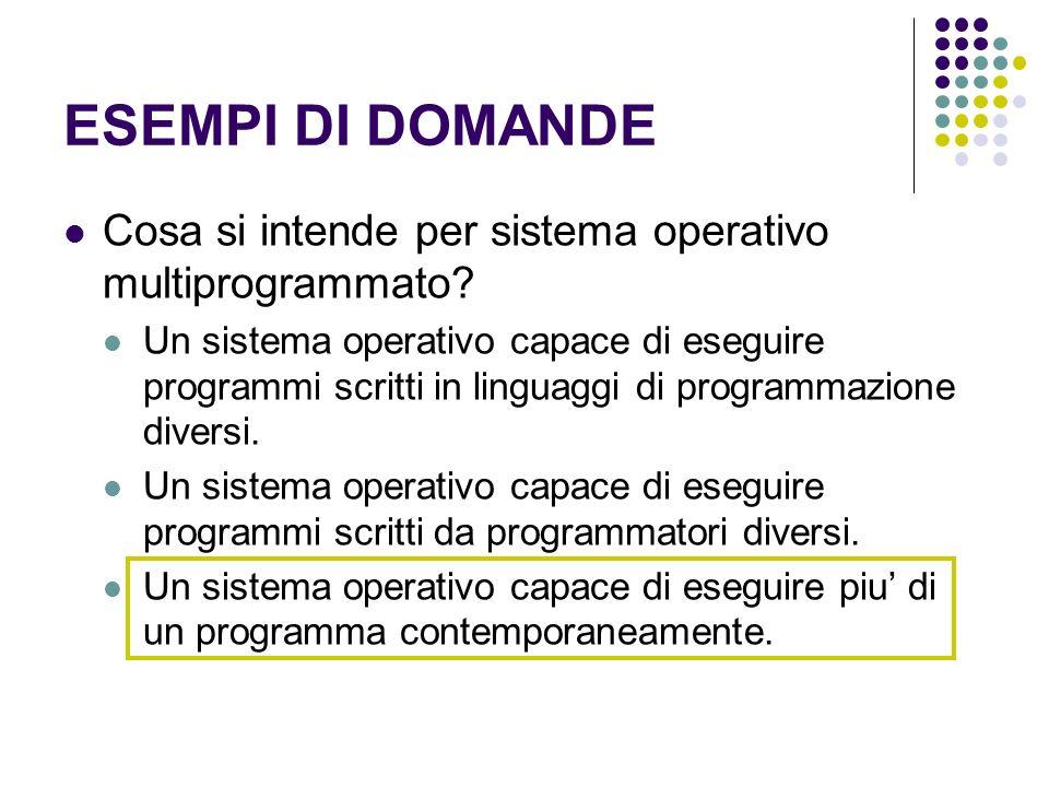 ESEMPI DI DOMANDE Cosa si intende per sistema operativo multiprogrammato