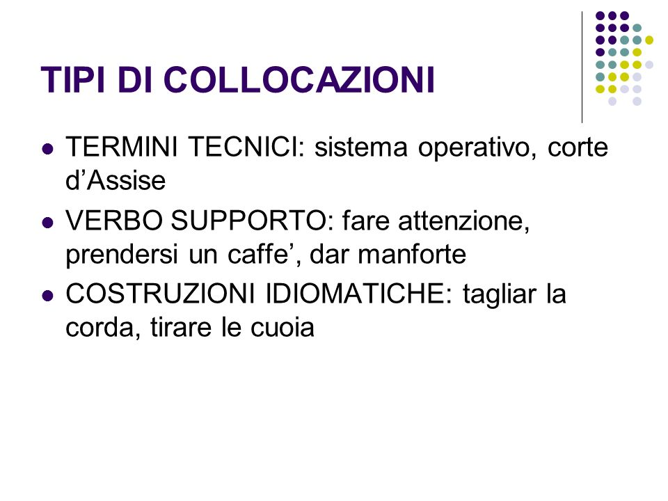 TIPI DI COLLOCAZIONITERMINI TECNICI: sistema operativo, corte d'Assise. VERBO SUPPORTO: fare attenzione, prendersi un caffe', dar manforte.