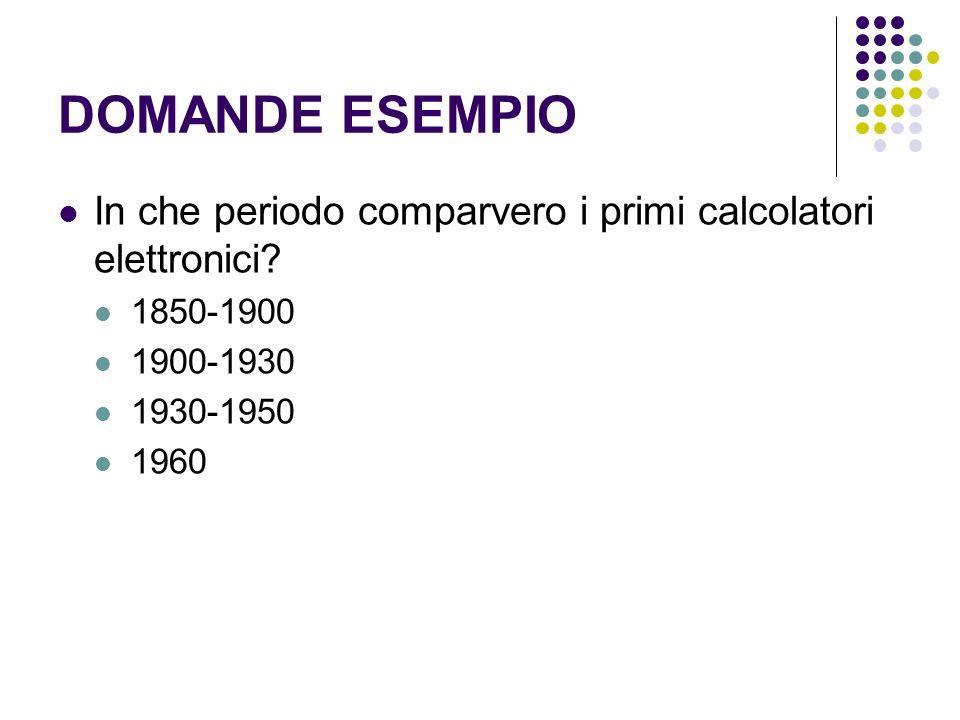 DOMANDE ESEMPIO In che periodo comparvero i primi calcolatori elettronici 1850-1900. 1900-1930. 1930-1950.