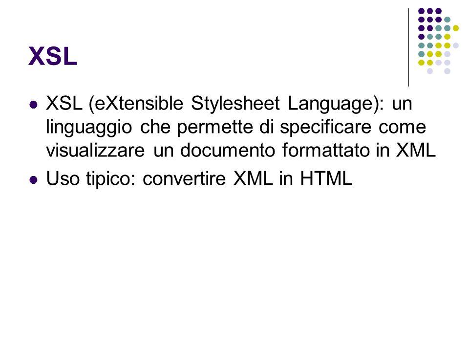 XSL XSL (eXtensible Stylesheet Language): un linguaggio che permette di specificare come visualizzare un documento formattato in XML.