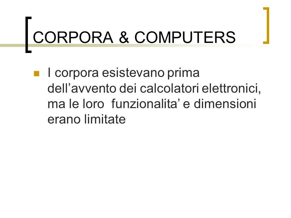 CORPORA & COMPUTERS I corpora esistevano prima dell'avvento dei calcolatori elettronici, ma le loro funzionalita' e dimensioni erano limitate.