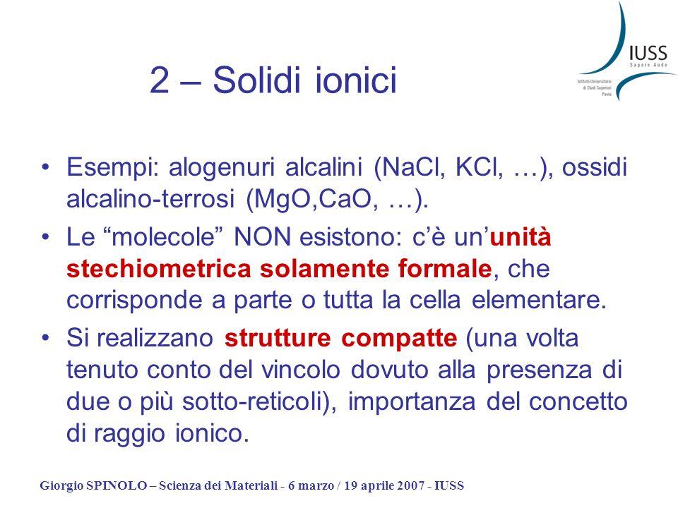 2 – Solidi ionici Esempi: alogenuri alcalini (NaCl, KCl, …), ossidi alcalino-terrosi (MgO,CaO, …).