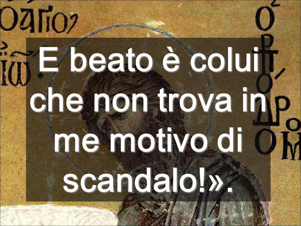 E beato è colui che non trova in me motivo di scandalo!».