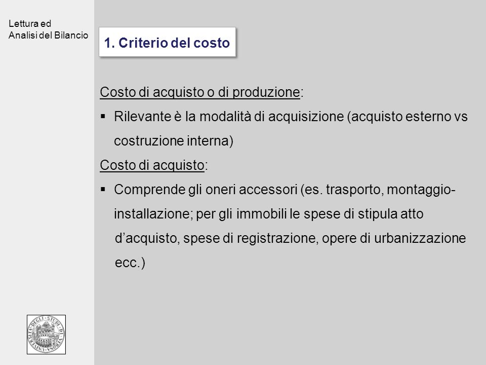 1. Criterio del costo Costo di acquisto o di produzione: Rilevante è la modalità di acquisizione (acquisto esterno vs costruzione interna)