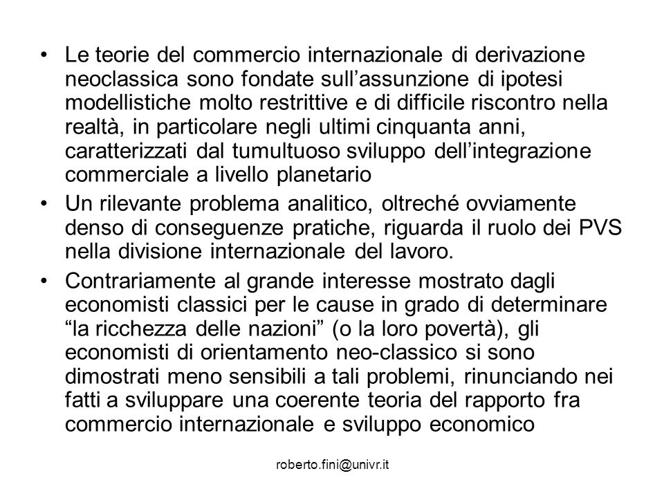 Le teorie del commercio internazionale di derivazione neoclassica sono fondate sull'assunzione di ipotesi modellistiche molto restrittive e di difficile riscontro nella realtà, in particolare negli ultimi cinquanta anni, caratterizzati dal tumultuoso sviluppo dell'integrazione commerciale a livello planetario