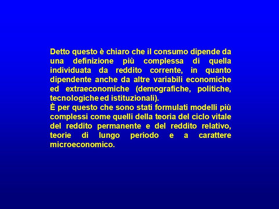 Detto questo è chiaro che il consumo dipende da una definizione più complessa di quella individuata da reddito corrente, in quanto dipendente anche da altre variabili economiche ed extraeconomiche (demografiche, politiche, tecnologiche ed istituzionali).
