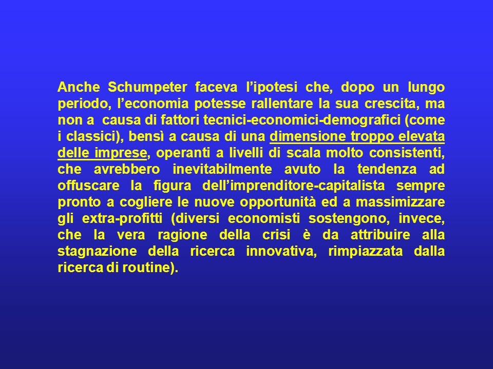 Anche Schumpeter faceva l'ipotesi che, dopo un lungo periodo, l'economia potesse rallentare la sua crescita, ma non a causa di fattori tecnici-economici-demografici (come i classici), bensì a causa di una dimensione troppo elevata delle imprese, operanti a livelli di scala molto consistenti, che avrebbero inevitabilmente avuto la tendenza ad offuscare la figura dell'imprenditore-capitalista sempre pronto a cogliere le nuove opportunità ed a massimizzare gli extra-profitti (diversi economisti sostengono, invece, che la vera ragione della crisi è da attribuire alla stagnazione della ricerca innovativa, rimpiazzata dalla ricerca di routine).