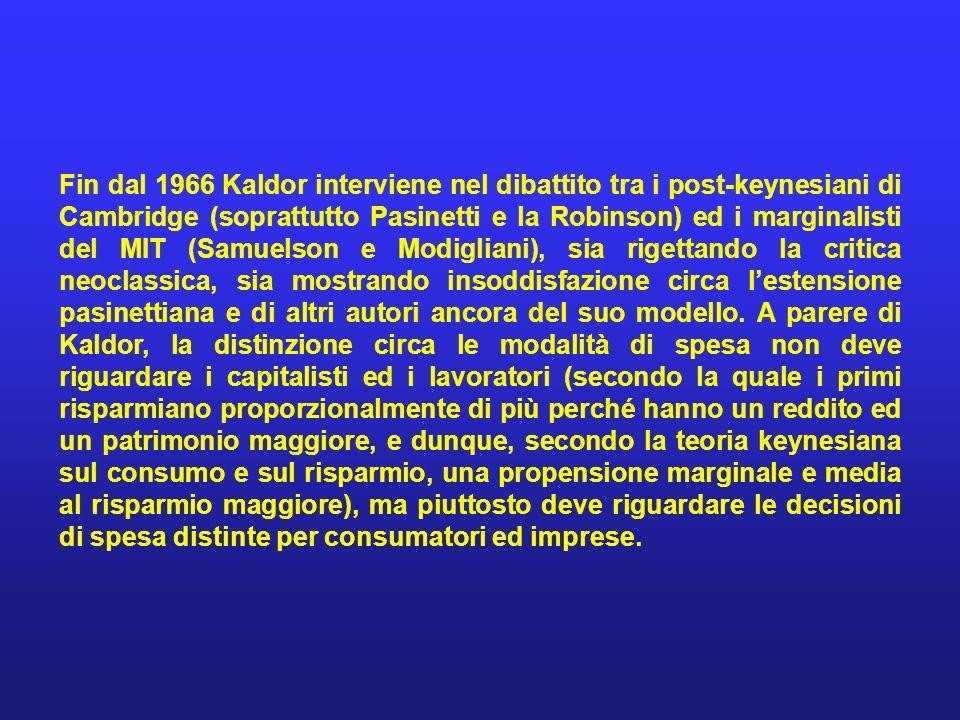 Fin dal 1966 Kaldor interviene nel dibattito tra i post-keynesiani di Cambridge (soprattutto Pasinetti e la Robinson) ed i marginalisti del MIT (Samuelson e Modigliani), sia rigettando la critica neoclassica, sia mostrando insoddisfazione circa l'estensione pasinettiana e di altri autori ancora del suo modello.