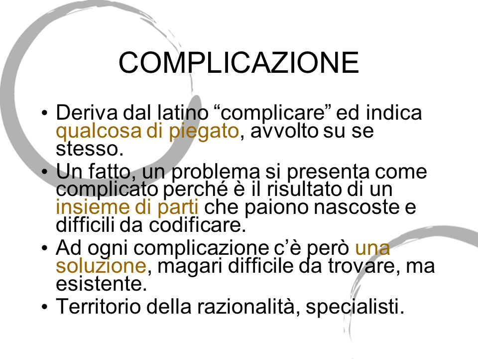 COMPLICAZIONE Deriva dal latino complicare ed indica qualcosa di piegato, avvolto su se stesso.