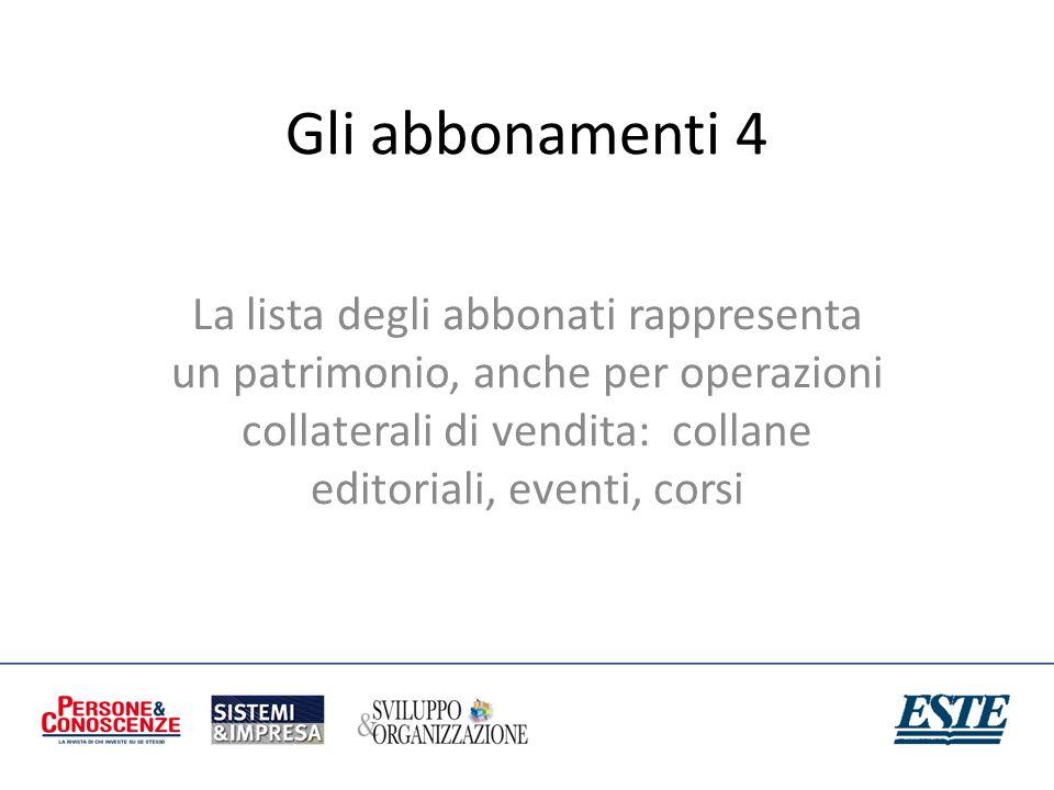 Gli abbonamenti 4 La lista degli abbonati rappresenta un patrimonio, anche per operazioni collaterali di vendita: collane editoriali, eventi, corsi.