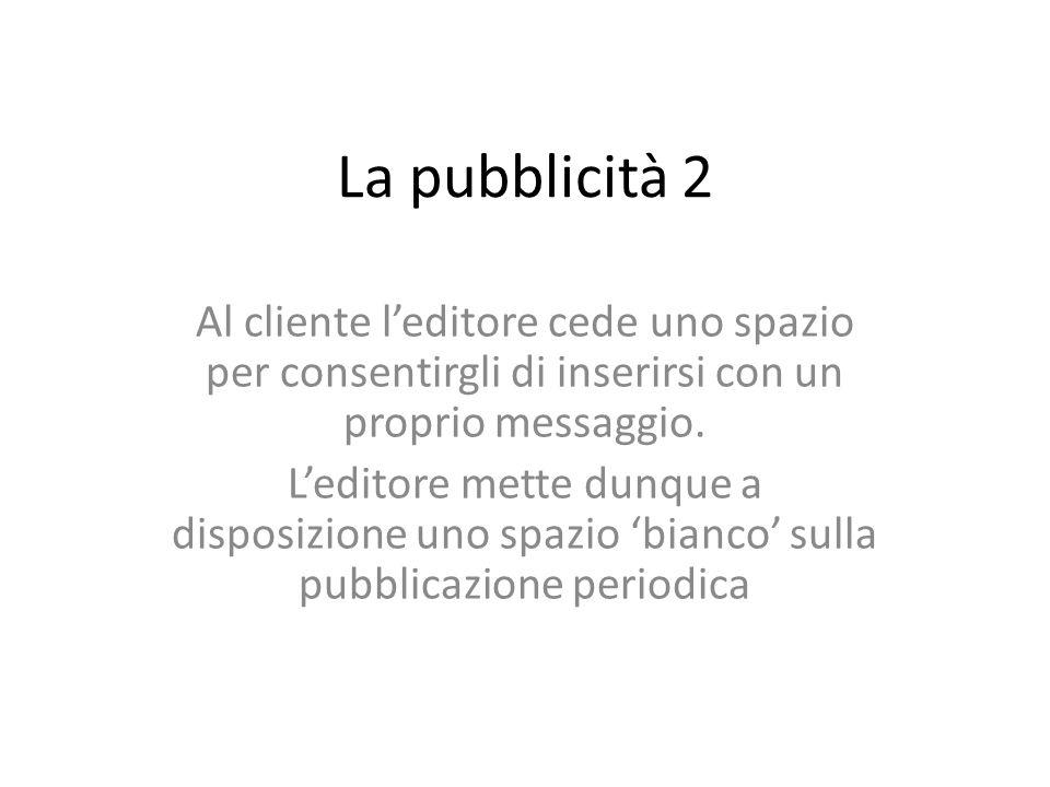 La pubblicità 2 Al cliente l'editore cede uno spazio per consentirgli di inserirsi con un proprio messaggio.