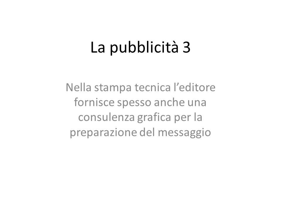 La pubblicità 3 Nella stampa tecnica l'editore fornisce spesso anche una consulenza grafica per la preparazione del messaggio.