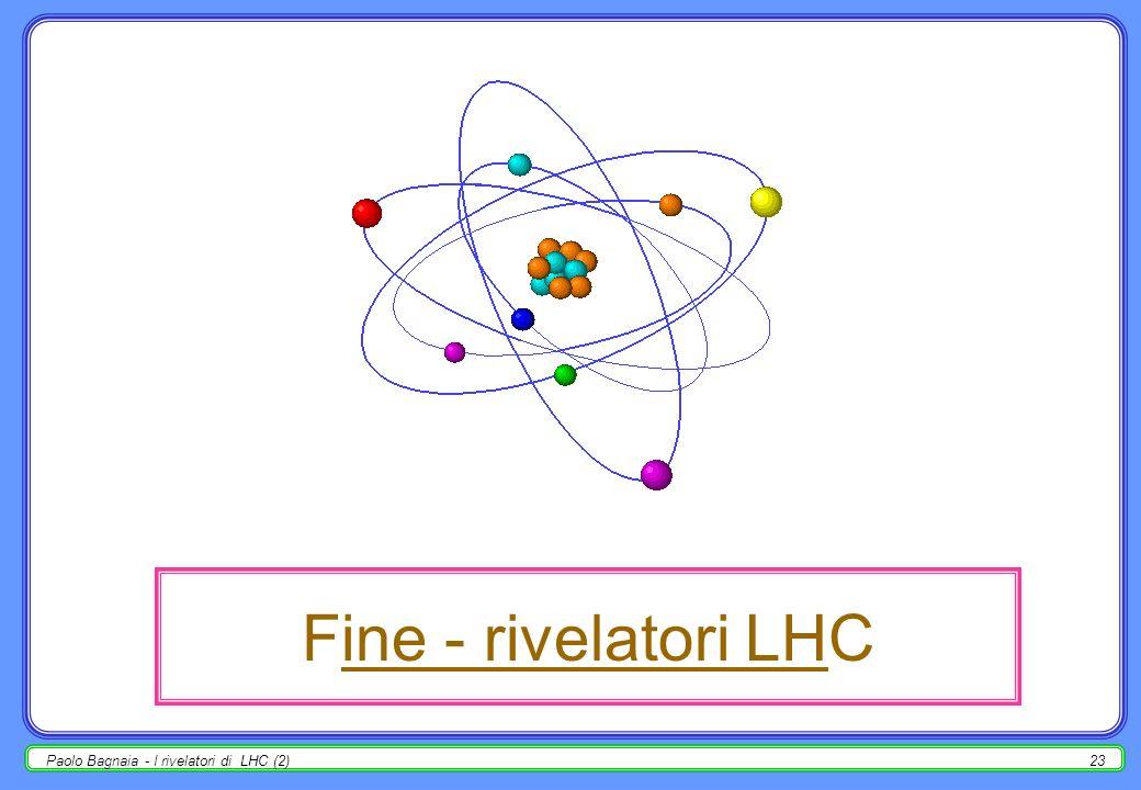 Fine - rivelatori LHC Paolo Bagnaia - I rivelatori di LHC (2)