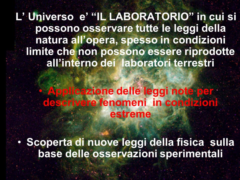 L' Universo e' IL LABORATORIO in cui si possono osservare tutte le leggi della natura all'opera, spesso in condizioni limite che non possono essere riprodotte all'interno dei laboratori terrestri
