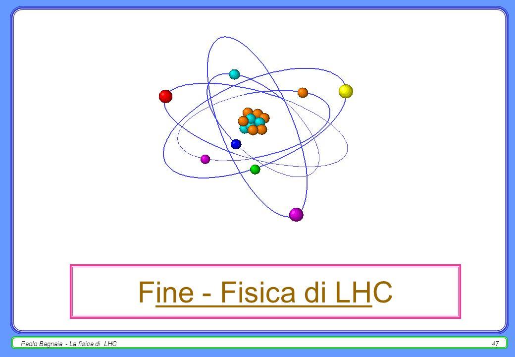Fine - Fisica di LHC Paolo Bagnaia - La fisica di LHC