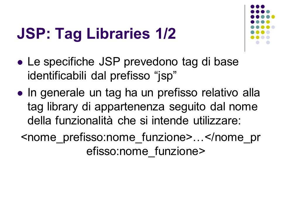JSP: Tag Libraries 1/2 Le specifiche JSP prevedono tag di base identificabili dal prefisso jsp
