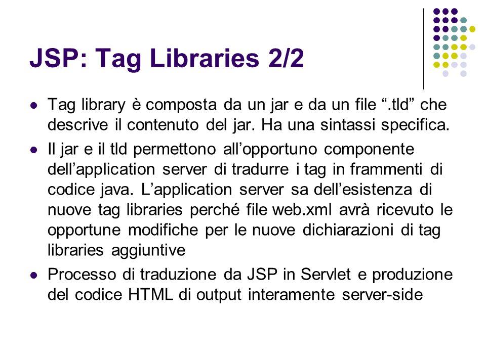 JSP: Tag Libraries 2/2 Tag library è composta da un jar e da un file .tld che descrive il contenuto del jar. Ha una sintassi specifica.