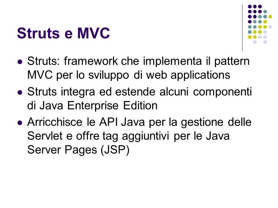 Struts e MVC Struts: framework che implementa il pattern MVC per lo sviluppo di web applications.