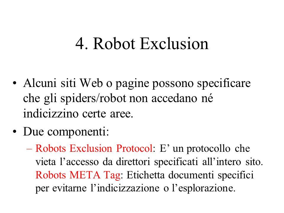 4. Robot Exclusion Alcuni siti Web o pagine possono specificare che gli spiders/robot non accedano né indicizzino certe aree.