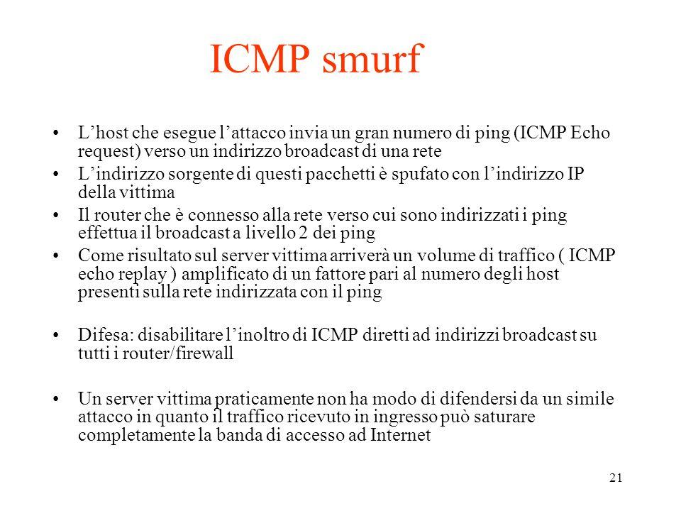 ICMP smurf L'host che esegue l'attacco invia un gran numero di ping (ICMP Echo request) verso un indirizzo broadcast di una rete.