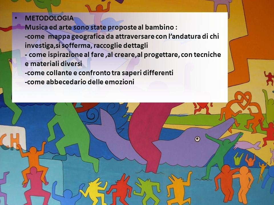 METODOLOGIA Musica ed arte sono state proposte al bambino : -come mappa geografica da attraversare con l'andatura di chi investiga,si sofferma, raccoglie dettagli - come ispirazione al fare ,al creare,al progettare, con tecniche e materiali diversi -come collante e confronto tra saperi differenti -come abbecedario delle emozioni