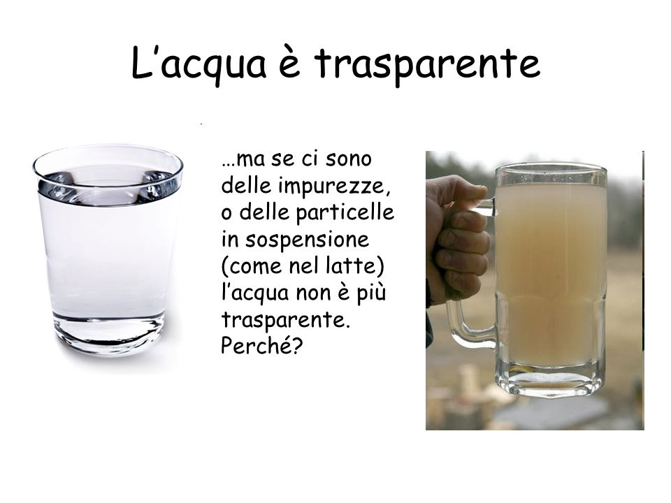 L'acqua è trasparente…ma se ci sono delle impurezze, o delle particelle in sospensione (come nel latte) l'acqua non è più trasparente.