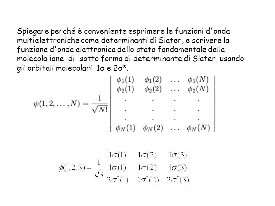 Spiegare perché è conveniente esprimere le funzioni d onda multielettroniche come determinanti di Slater, e scrivere la funzione d onda elettronica dello stato fondamentale della molecola ione di sotto forma di determinante di Slater, usando gli orbitali molecolari 1 e 2*.