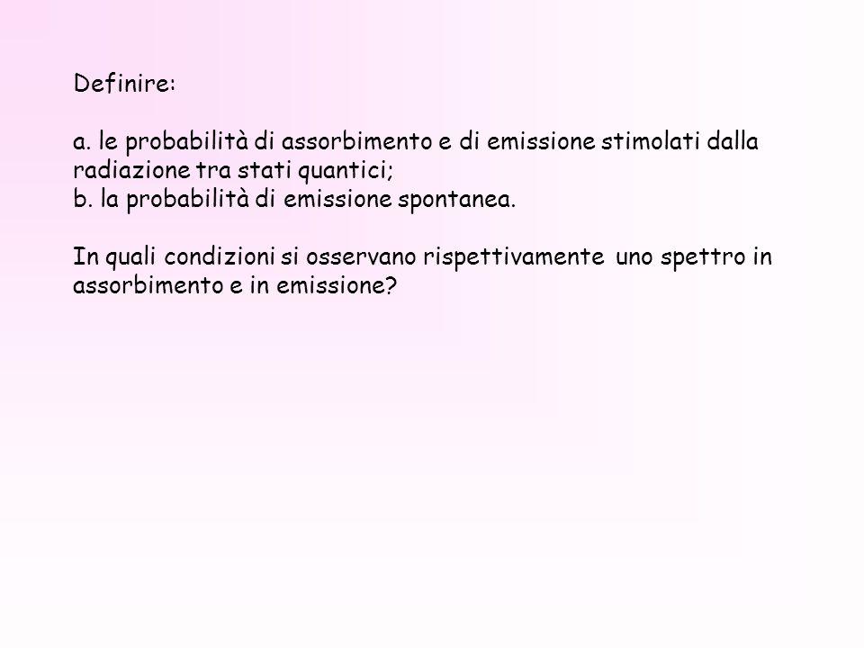 Definire: a. le probabilità di assorbimento e di emissione stimolati dalla radiazione tra stati quantici;