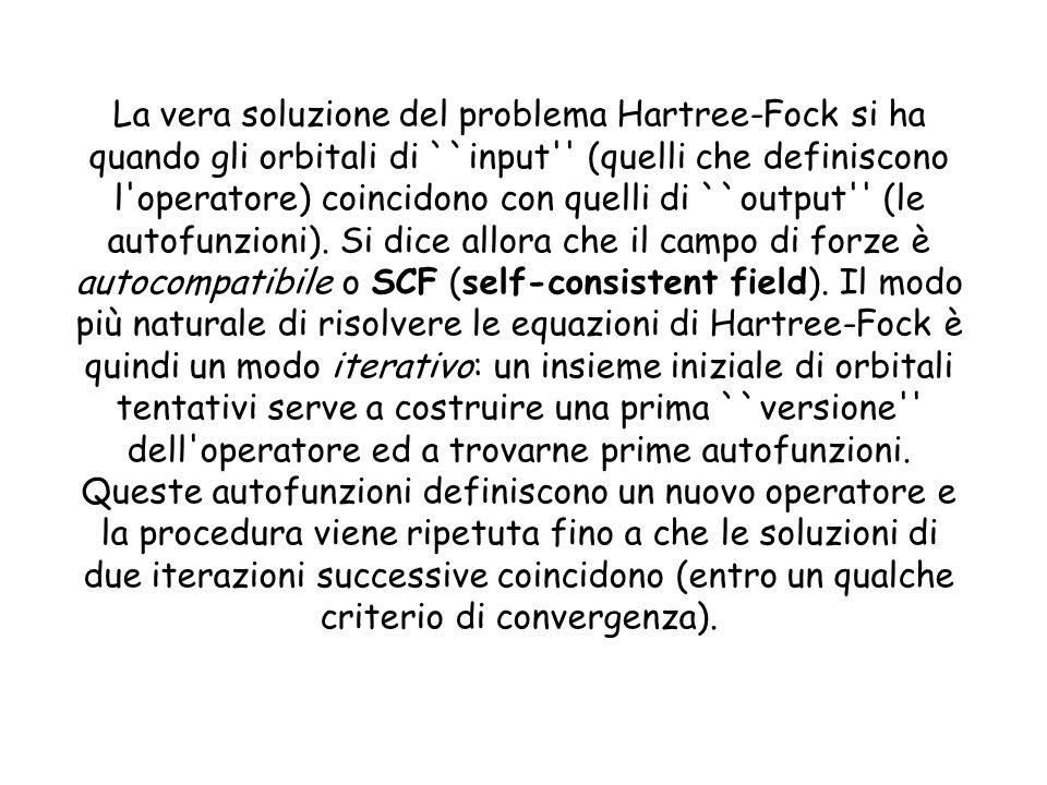 La vera soluzione del problema Hartree-Fock si ha quando gli orbitali di ``input (quelli che definiscono l operatore) coincidono con quelli di ``output (le autofunzioni).