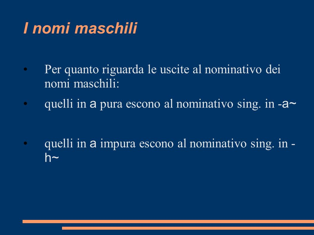 I nomi maschiliPer quanto riguarda le uscite al nominativo dei nomi maschili: quelli in a pura escono al nominativo sing. in -a~