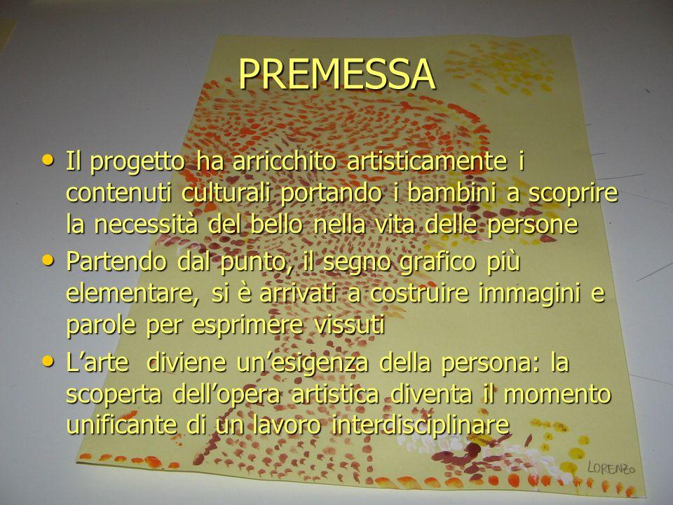 PREMESSA Il progetto ha arricchito artisticamente i contenuti culturali portando i bambini a scoprire la necessità del bello nella vita delle persone.